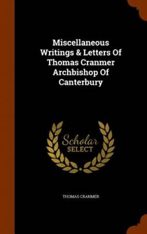 Miscellaneous Writings & Letters of Thomas Cranmer Archbishop of Canterbury
