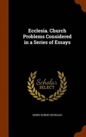 Ecclesia. Church Problems Considered in a Series of Essays