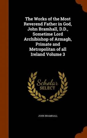 The Works of the Most Reverend Father in God, John Bramhall, D.D., Sometime Lord Archibishop of Armagh, Primate and Metropolitan of All Ireland Volume 3