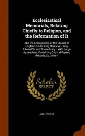 Ecclesiastical Memorials, Relating Chiefly to Religion, and the Reformation of It
