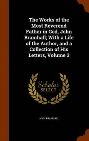 The Works of the Most Reverend Father in God, John Bramhall; With a Life of the Author, and a Collection of His Letters, Volume 3