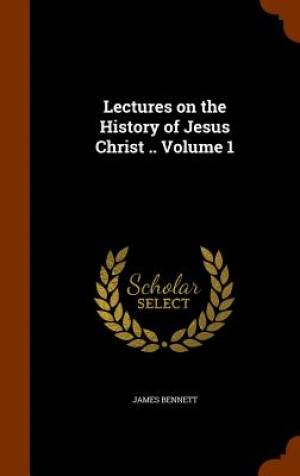 Lectures on the History of Jesus Christ .. Volume 1