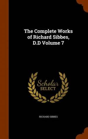 The Complete Works of Richard Sibbes, D.D Volume 7