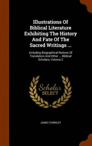 Illustrations of Biblical Literature Exhibiting the History and Fate of the Sacred Writings ...