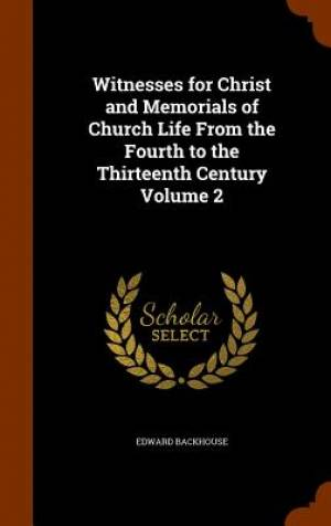 Witnesses for Christ and Memorials of Church Life from the Fourth to the Thirteenth Century Volume 2