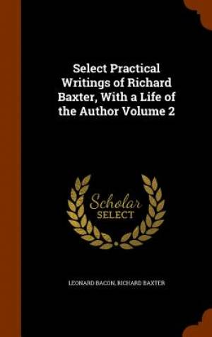 Select Practical Writings of Richard Baxter, with a Life of the Author Volume 2