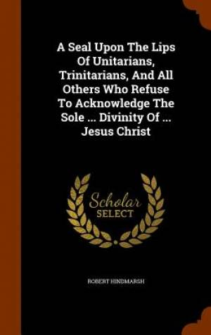 A Seal Upon the Lips of Unitarians, Trinitarians, and All Others Who Refuse to Acknowledge the Sole ... Divinity of ... Jesus Christ