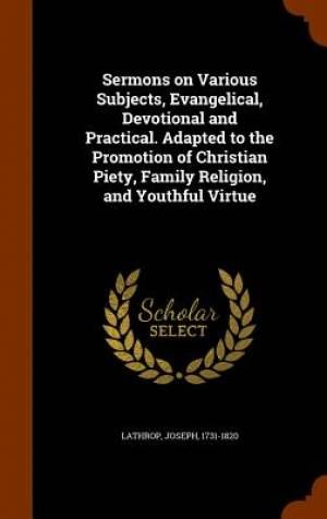 Sermons on Various Subjects, Evangelical, Devotional and Practical. Adapted to the Promotion of Christian Piety, Family Religion, and Youthful Virtue