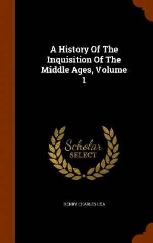 A History of the Inquisition of the Middle Ages, Volume 1