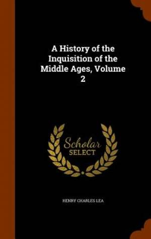 A History of the Inquisition of the Middle Ages, Volume 2