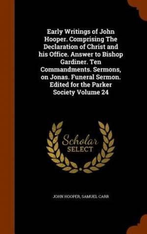 Early Writings of John Hooper. Comprising the Declaration of Christ and His Office. Answer to Bishop Gardiner. Ten Commandments. Sermons, on Jonas. Funeral Sermon. Edited for the Parker Society Volume 24