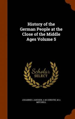 History of the German People at the Close of the Middle Ages Volume 5