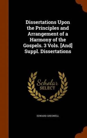 Dissertations Upon the Principles and Arrangement of a Harmony of the Gospels. 3 Vols. [And] Suppl. Dissertations