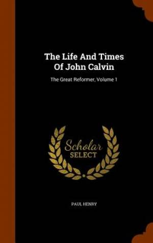 The Life and Times of John Calvin