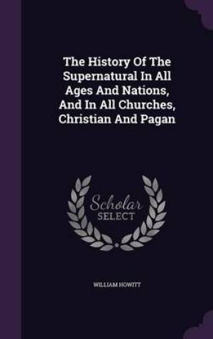 The History of the Supernatural in All Ages and Nations, and in All Churches, Christian and Pagan