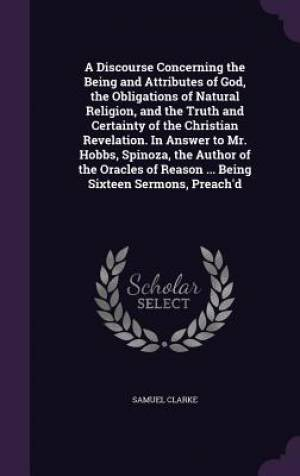 A Discourse Concerning the Being and Attributes of God, the Obligations of Natural Religion, and the Truth and Certainty of the Christian Revelation. in Answer to Mr. Hobbs, Spinoza, the Author of the Oracles of Reason ... Being Sixteen Sermons, Preach'd