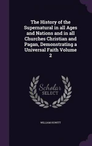The History of the Supernatural in All Ages and Nations and in All Churches Christian and Pagan, Demonstrating a Universal Faith Volume 2