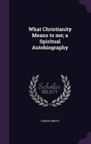 What Christianity Means to Me; A Spiritual Autobiography