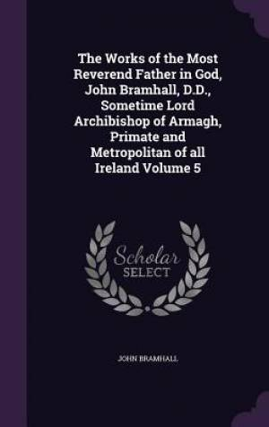 The Works of the Most Reverend Father in God, John Bramhall, D.D., Sometime Lord Archibishop of Armagh, Primate and Metropolitan of All Ireland Volume 5