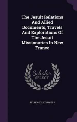 The Jesuit Relations and Allied Documents, Travels and Explorations of the Jesuit Missionaries in New France