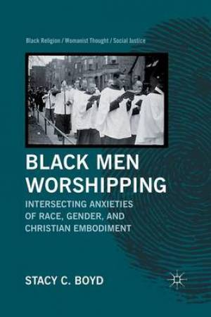 Black Men Worshipping : Intersecting Anxieties of Race, Gender, and Christian Embodiment