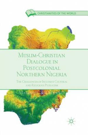 Muslim-Christian Dialogue in Post-Colonial Northern Nigeria : The Challenges of Inclusive Cultural and Religious Pluralism
