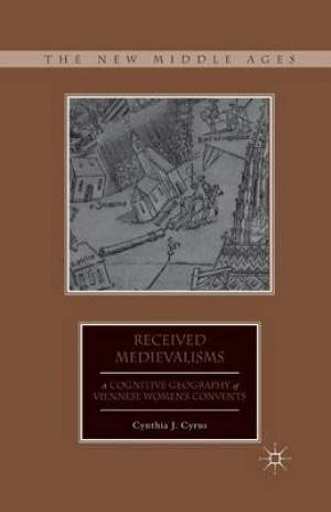 Received Medievalisms : A Cognitive Geography of Viennese Women's Convents