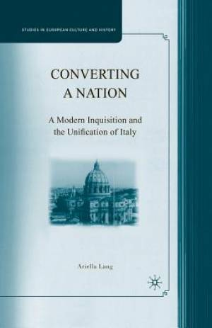 Converting a Nation : A Modern Inquisition and the Unification of Italy