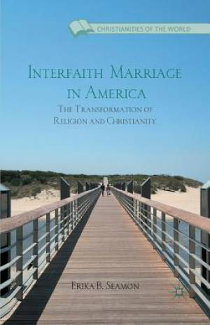 Interfaith Marriage in America : The Transformation of Religion and Christianity