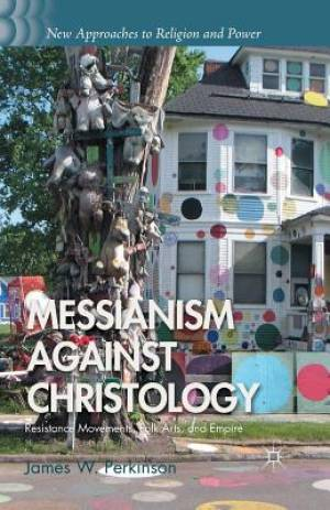 Messianism Against Christology : Resistance Movements, Folk Arts, and Empire