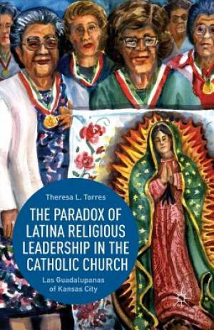 The Paradox of Latina Religious Leadership in the Catholic Church : Las Guadalupanas of Kansas City