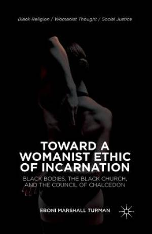Toward a Womanist Ethic of Incarnation : Black Bodies, the Black Church, and the Council of Chalcedon