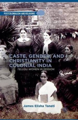 Caste, Gender, and Christianity in Colonial India : Telugu Women in Mission