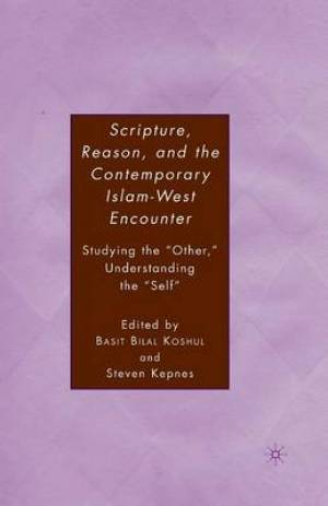 Scripture, Reason, and the Contemporary Islam-West Encounter : Studying the