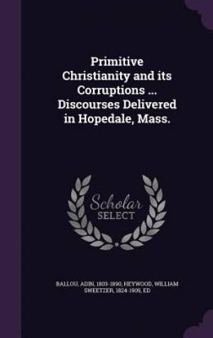 Primitive Christianity and its Corruptions ... Discourses Delivered in Hopedale, Mass.
