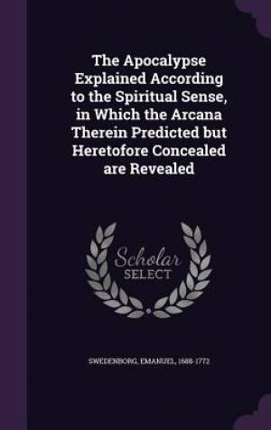 The Apocalypse Explained According to the Spiritual Sense, in Which the Arcana Therein Predicted but Heretofore Concealed are Revealed