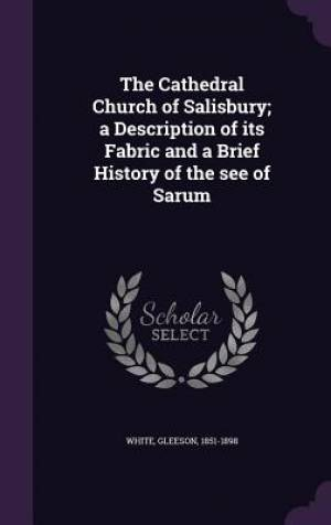 The Cathedral Church of Salisbury; a Description of its Fabric and a Brief History of the see of Sarum