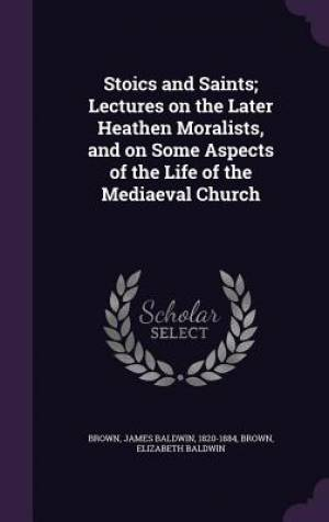 Stoics and Saints; Lectures on the Later Heathen Moralists, and on Some Aspects of the Life of the Mediaeval Church