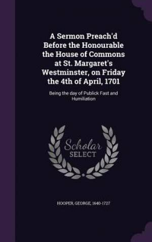 A Sermon Preach'd Before the Honourable the House of Commons at St. Margaret's Westminster, on Friday the 4th of April, 1701: Being the day of Publick