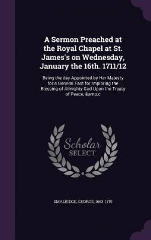 A Sermon Preached at the Royal Chapel at St. James's on Wednesday, January the 16th. 1711/12