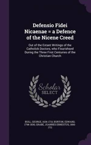 Defensio Fidei Nicaenae = a Defence of the Nicene Creed: Out of the Extant Writings of the Catholick Doctors, who Flourishsed During the Three First C
