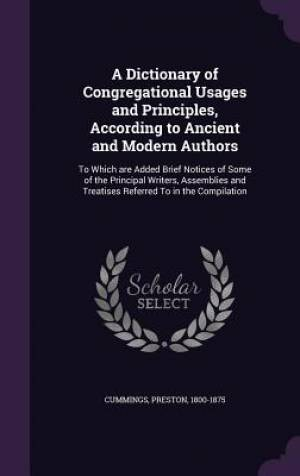 A Dictionary of Congregational Usages and Principles, According to Ancient and Modern Authors: To Which are Added Brief Notices of Some of the Princip