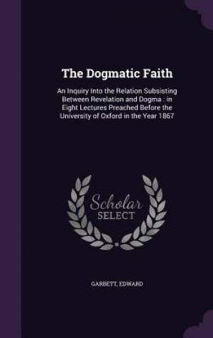 The Dogmatic Faith: An Inquiry Into the Relation Subsisting Between Revelation and Dogma : in Eight Lectures Preached Before the University of Oxford