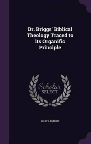 Dr. Briggs' Biblical Theology Traced to its Organific Principle