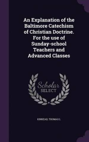 An Explanation of the Baltimore Catechism of Christian Doctrine. For the use of Sunday-school Teachers and Advanced Classes