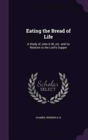 Eating the Bread of Life: A Study of John 6-30, etc. and its Relation to the Lord's Supper