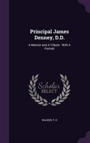 Principal James Denney, D.D.: A Memoir and A Tribute : With A Portrait