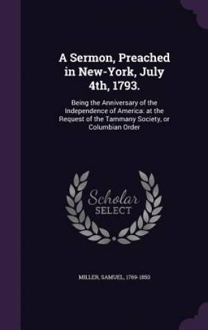 A Sermon, Preached in New-York, July 4th, 1793.: Being the Anniversary of the Independence of America: at the Request of the Tammany Society, or Colum