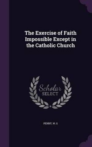 The Exercise of Faith Impossible Except in the Catholic Church