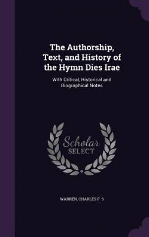 The Authorship, Text, and History of the Hymn Dies Irae: With Critical, Historical and Biographical Notes